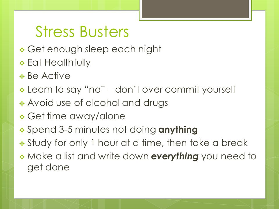 Stress Busters  Get enough sleep each night  Eat Healthfully  Be Active  Learn to say no – don't over commit yourself  Avoid use of alcohol and drugs  Get time away/alone  Spend 3-5 minutes not doing anything  Study for only 1 hour at a time, then take a break  Make a list and write down everything you need to get done