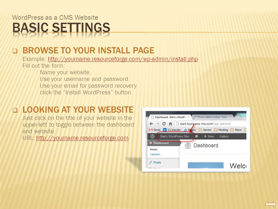 WordPress as a CMS Website  BROWSE TO YOUR INSTALL PAGE Example: http://yourname.resourceforge.com/wp-admin/install.php Fill out the form: Name your website.