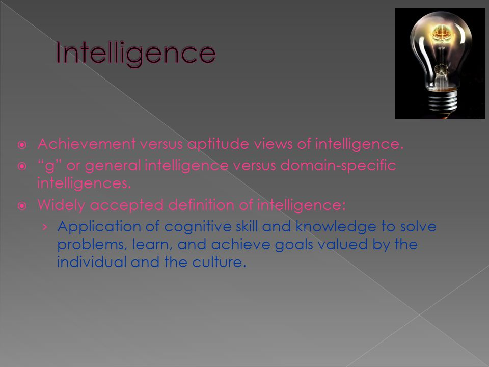 """ Achievement versus aptitude views of intelligence.  """"g"""" or general intelligence versus domain-specific intelligences.  Widely accepted definition"""