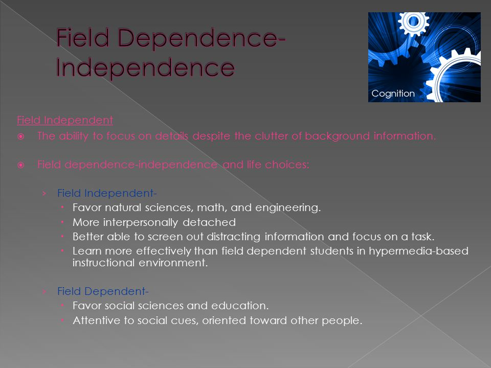 Field Independent  The ability to focus on details despite the clutter of background information.  Field dependence-independence and life choices: ›