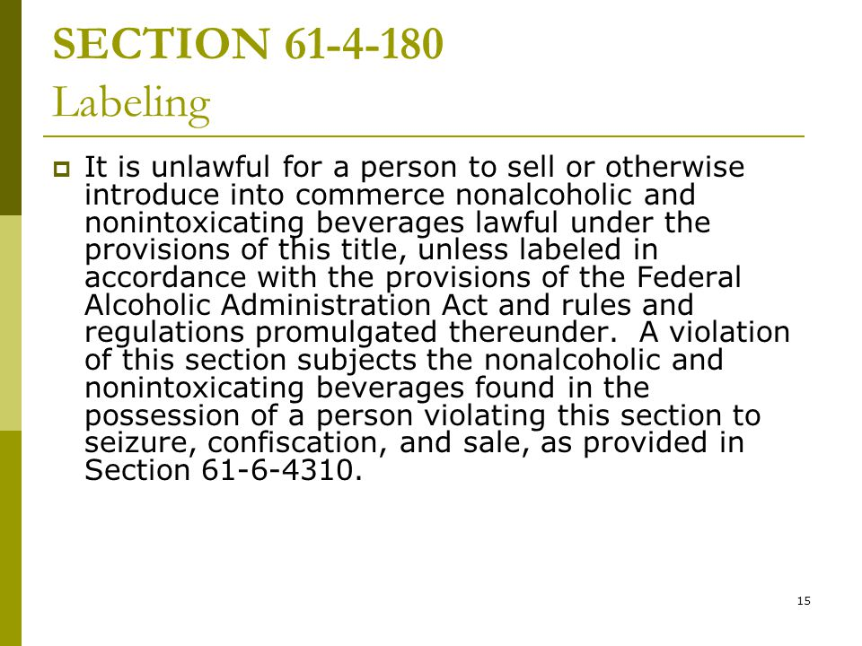 15 SECTION 61 ‑ 4 ‑ 180 Labeling  It is unlawful for a person to sell or otherwise introduce into commerce nonalcoholic and nonintoxicating beverages lawful under the provisions of this title, unless labeled in accordance with the provisions of the Federal Alcoholic Administration Act and rules and regulations promulgated thereunder.