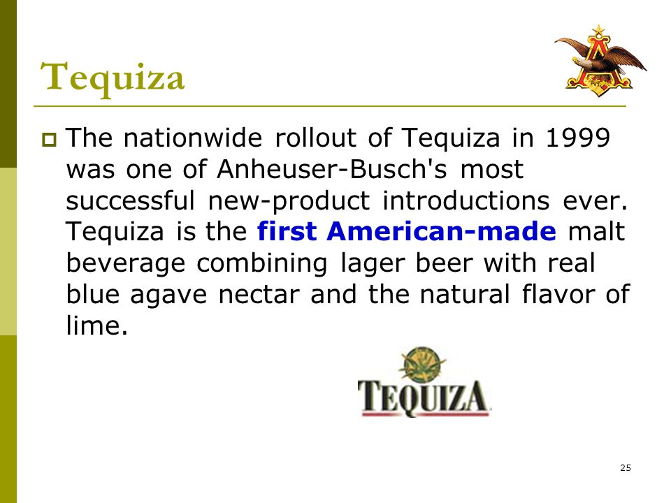 25 Tequiza  The nationwide rollout of Tequiza in 1999 was one of Anheuser-Busch s most successful new-product introductions ever.