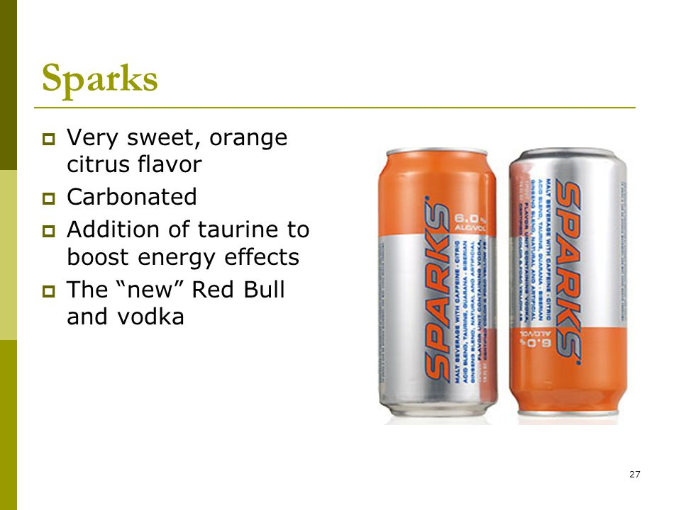 27 Sparks  Very sweet, orange citrus flavor  Carbonated  Addition of taurine to boost energy effects  The new Red Bull and vodka