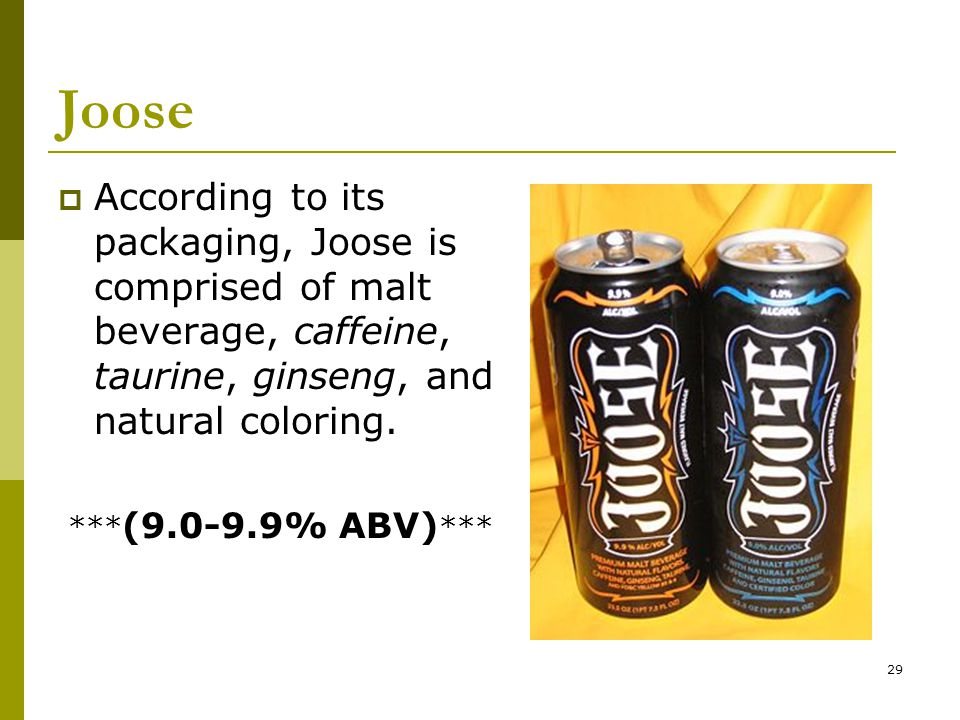 29 Joose  According to its packaging, Joose is comprised of malt beverage, caffeine, taurine, ginseng, and natural coloring.