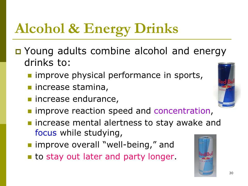 30 Alcohol & Energy Drinks  Young adults combine alcohol and energy drinks to: improve physical performance in sports, increase stamina, increase endurance, improve reaction speed and concentration, increase mental alertness to stay awake and focus while studying, improve overall well-being, and to stay out later and party longer.