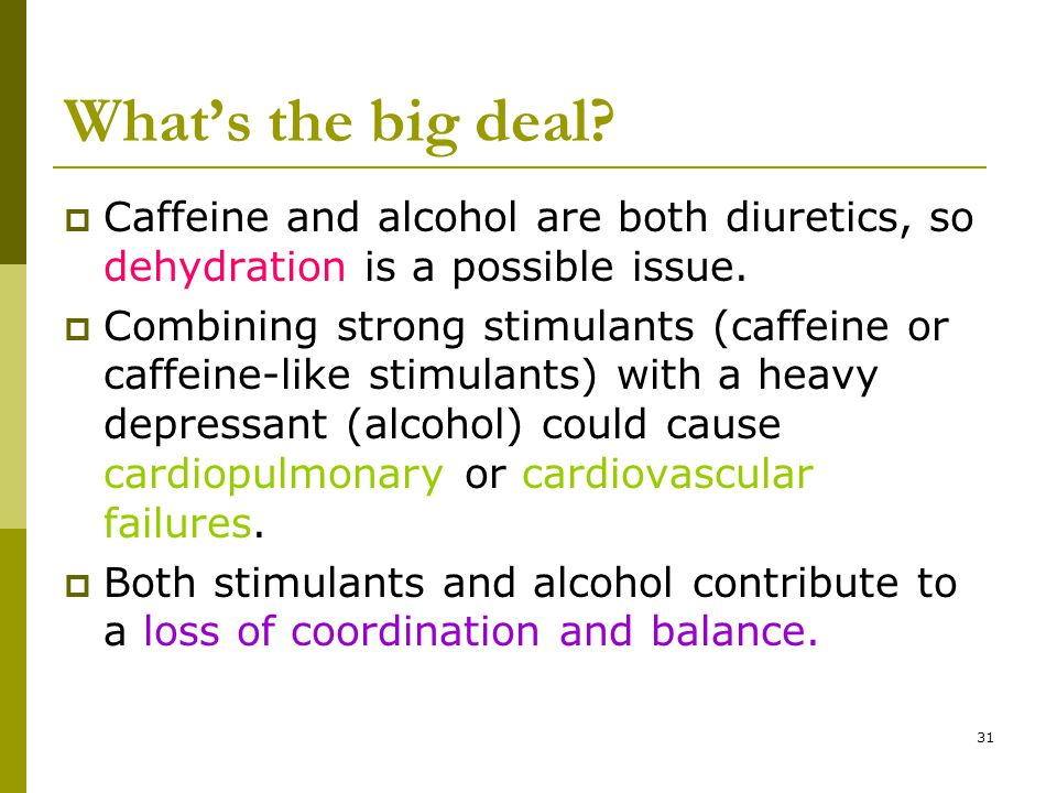 31 What's the big deal?  Caffeine and alcohol are both diuretics, so dehydration is a possible issue.  Combining strong stimulants (caffeine or caff