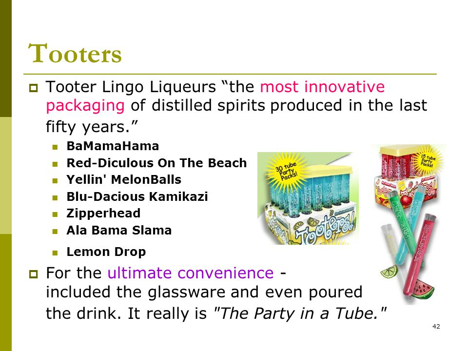 42 Tooters  Tooter Lingo Liqueurs the most innovative packaging of distilled spirits produced in the last fifty years. BaMamaHama Red-Diculous On The Beach Yellin MelonBalls Blu-Dacious Kamikazi Zipperhead Ala Bama Slama Lemon Drop  For the ultimate convenience - included the glassware and even poured the drink.