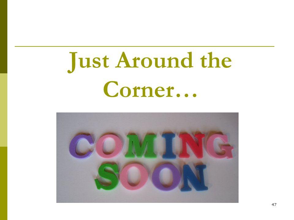 47 Just Around the Corner…