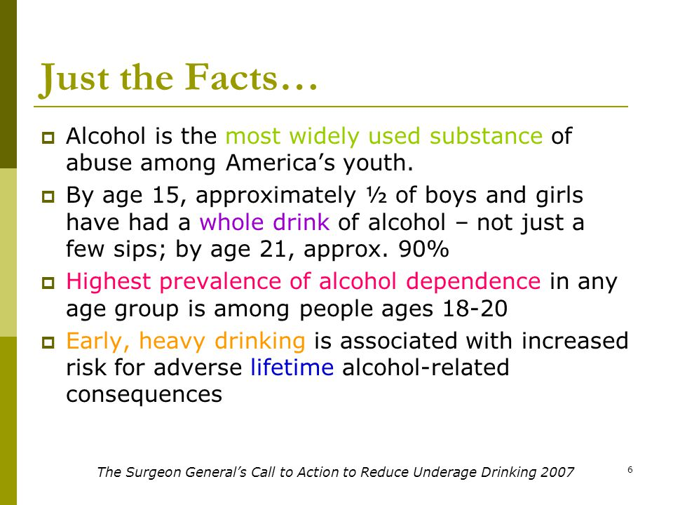 6 Just the Facts…  Alcohol is the most widely used substance of abuse among America's youth.