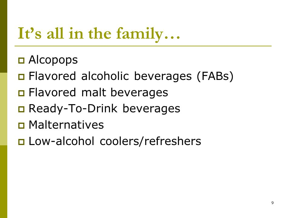 9 It's all in the family…  Alcopops  Flavored alcoholic beverages (FABs)  Flavored malt beverages  Ready-To-Drink beverages  Malternatives  Low-alcohol coolers/refreshers