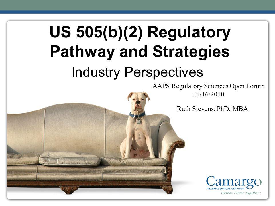 US 505(b)(2) Regulatory Pathway and Strategies Industry Perspectives AAPS Regulatory Sciences Open Forum 11/16/2010 Ruth Stevens, PhD, MBA