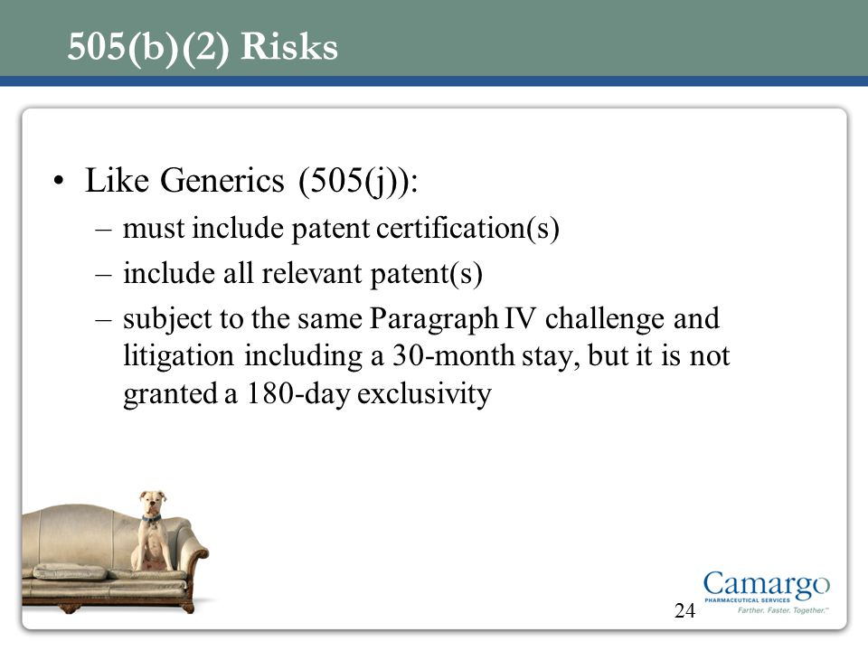 505(b)(2) Risks Like Generics (505(j)): –must include patent certification(s) –include all relevant patent(s) –subject to the same Paragraph IV challenge and litigation including a 30-month stay, but it is not granted a 180-day exclusivity 24