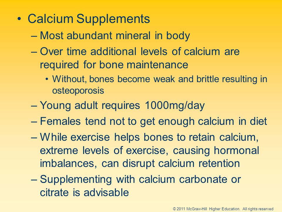 Calcium Supplements –Most abundant mineral in body –Over time additional levels of calcium are required for bone maintenance Without, bones become weak and brittle resulting in osteoporosis –Young adult requires 1000mg/day –Females tend not to get enough calcium in diet –While exercise helps bones to retain calcium, extreme levels of exercise, causing hormonal imbalances, can disrupt calcium retention –Supplementing with calcium carbonate or citrate is advisable © 2011 McGraw-Hill Higher Education.