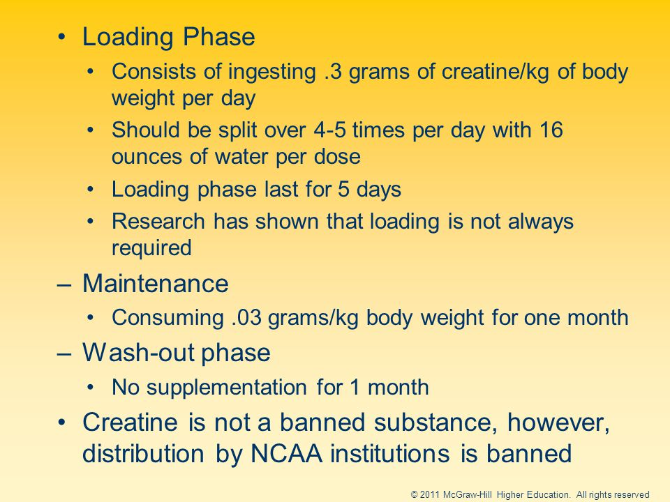Loading Phase Consists of ingesting.3 grams of creatine/kg of body weight per day Should be split over 4-5 times per day with 16 ounces of water per dose Loading phase last for 5 days Research has shown that loading is not always required –Maintenance Consuming.03 grams/kg body weight for one month –Wash-out phase No supplementation for 1 month Creatine is not a banned substance, however, distribution by NCAA institutions is banned © 2011 McGraw-Hill Higher Education.