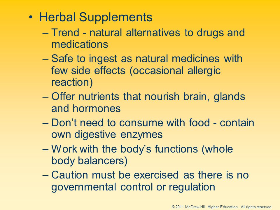 Herbal Supplements –Trend - natural alternatives to drugs and medications –Safe to ingest as natural medicines with few side effects (occasional allergic reaction) –Offer nutrients that nourish brain, glands and hormones –Don't need to consume with food - contain own digestive enzymes –Work with the body's functions (whole body balancers) –Caution must be exercised as there is no governmental control or regulation © 2011 McGraw-Hill Higher Education.