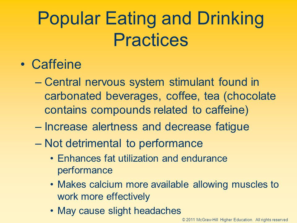 Caffeine –Central nervous system stimulant found in carbonated beverages, coffee, tea (chocolate contains compounds related to caffeine) –Increase alertness and decrease fatigue –Not detrimental to performance Enhances fat utilization and endurance performance Makes calcium more available allowing muscles to work more effectively May cause slight headaches Popular Eating and Drinking Practices © 2011 McGraw-Hill Higher Education.