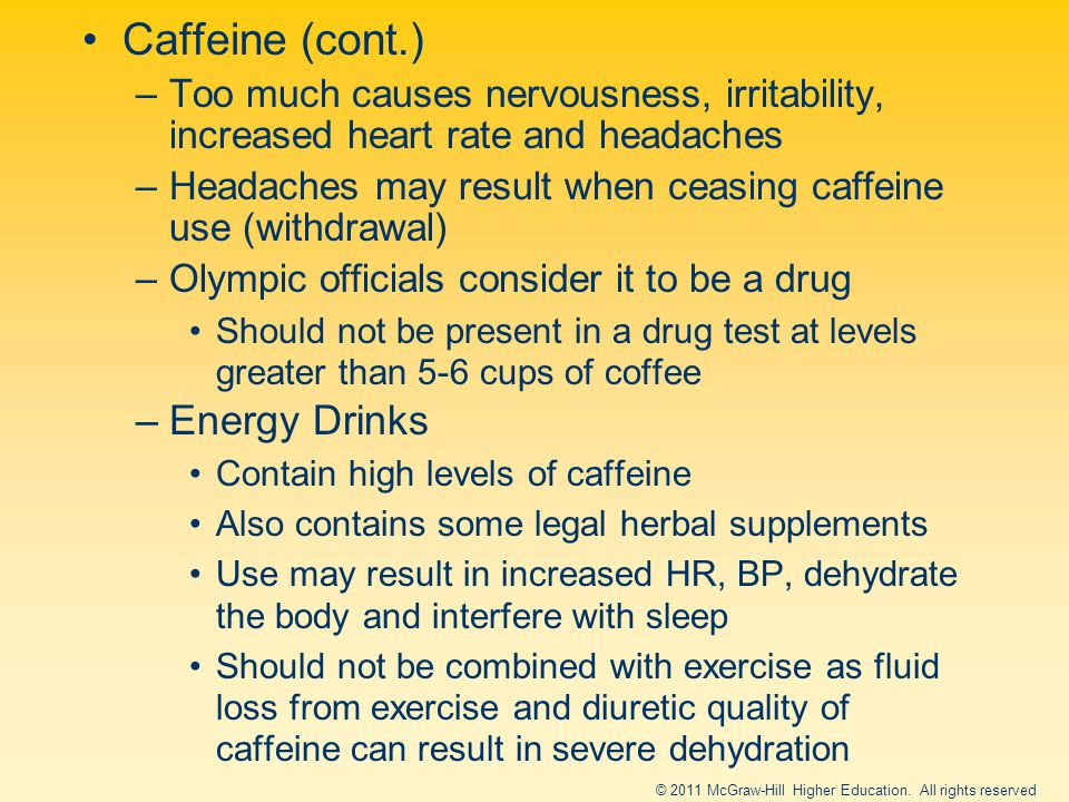 Caffeine (cont.) –Too much causes nervousness, irritability, increased heart rate and headaches –Headaches may result when ceasing caffeine use (withdrawal) –Olympic officials consider it to be a drug Should not be present in a drug test at levels greater than 5-6 cups of coffee –Energy Drinks Contain high levels of caffeine Also contains some legal herbal supplements Use may result in increased HR, BP, dehydrate the body and interfere with sleep Should not be combined with exercise as fluid loss from exercise and diuretic quality of caffeine can result in severe dehydration © 2011 McGraw-Hill Higher Education.