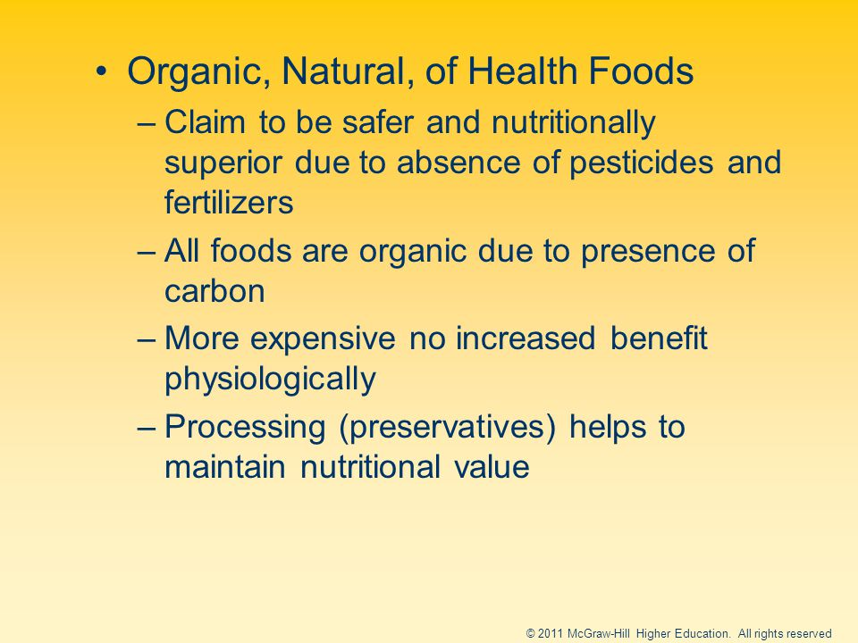 Organic, Natural, of Health Foods –Claim to be safer and nutritionally superior due to absence of pesticides and fertilizers –All foods are organic due to presence of carbon –More expensive no increased benefit physiologically –Processing (preservatives) helps to maintain nutritional value © 2011 McGraw-Hill Higher Education.