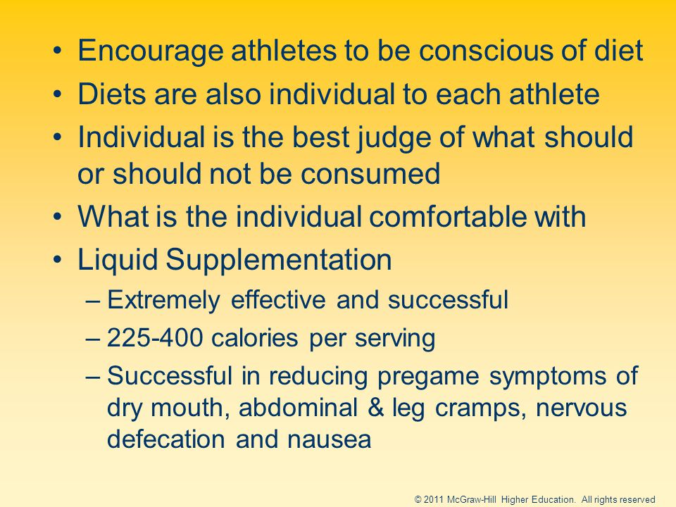 Encourage athletes to be conscious of diet Diets are also individual to each athlete Individual is the best judge of what should or should not be consumed What is the individual comfortable with Liquid Supplementation –Extremely effective and successful –225-400 calories per serving –Successful in reducing pregame symptoms of dry mouth, abdominal & leg cramps, nervous defecation and nausea © 2011 McGraw-Hill Higher Education.