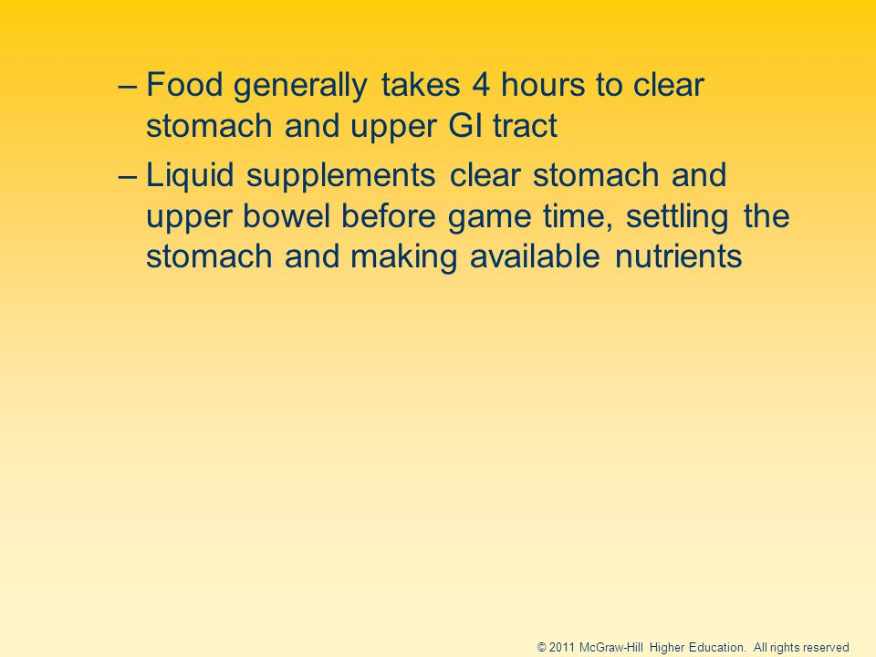 –Food generally takes 4 hours to clear stomach and upper GI tract –Liquid supplements clear stomach and upper bowel before game time, settling the stomach and making available nutrients © 2011 McGraw-Hill Higher Education.