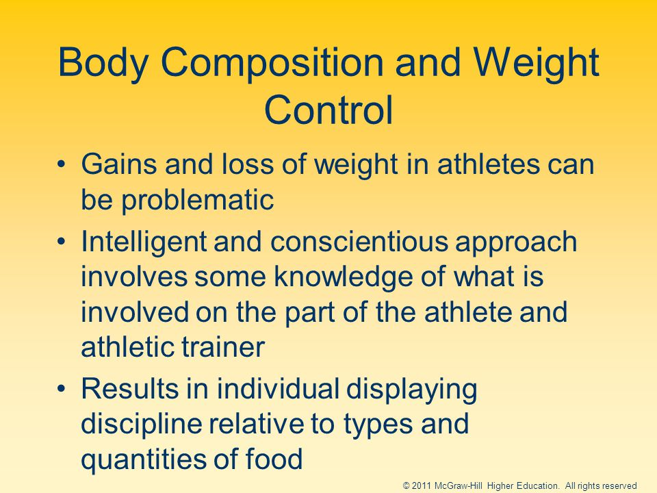 Body Composition and Weight Control Gains and loss of weight in athletes can be problematic Intelligent and conscientious approach involves some knowledge of what is involved on the part of the athlete and athletic trainer Results in individual displaying discipline relative to types and quantities of food © 2011 McGraw-Hill Higher Education.