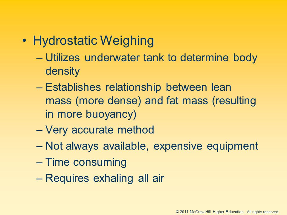 Hydrostatic Weighing –Utilizes underwater tank to determine body density –Establishes relationship between lean mass (more dense) and fat mass (resulting in more buoyancy) –Very accurate method –Not always available, expensive equipment –Time consuming –Requires exhaling all air © 2011 McGraw-Hill Higher Education.