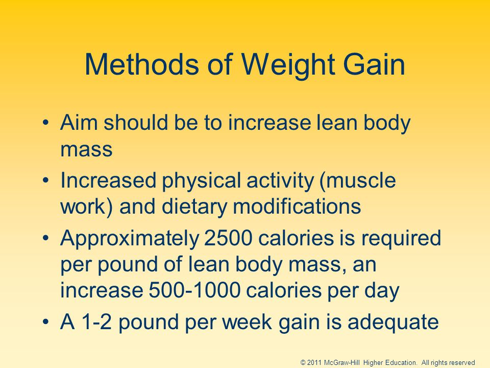 Methods of Weight Gain Aim should be to increase lean body mass Increased physical activity (muscle work) and dietary modifications Approximately 2500 calories is required per pound of lean body mass, an increase 500-1000 calories per day A 1-2 pound per week gain is adequate © 2011 McGraw-Hill Higher Education.