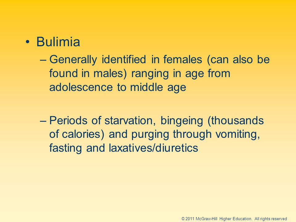 Bulimia –Generally identified in females (can also be found in males) ranging in age from adolescence to middle age –Periods of starvation, bingeing (thousands of calories) and purging through vomiting, fasting and laxatives/diuretics © 2011 McGraw-Hill Higher Education.
