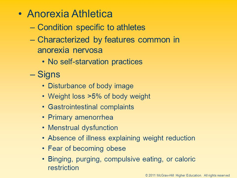 Anorexia Athletica –Condition specific to athletes –Characterized by features common in anorexia nervosa No self-starvation practices –Signs Disturbance of body image Weight loss >5% of body weight Gastrointestinal complaints Primary amenorrhea Menstrual dysfunction Absence of illness explaining weight reduction Fear of becoming obese Binging, purging, compulsive eating, or caloric restriction © 2011 McGraw-Hill Higher Education.