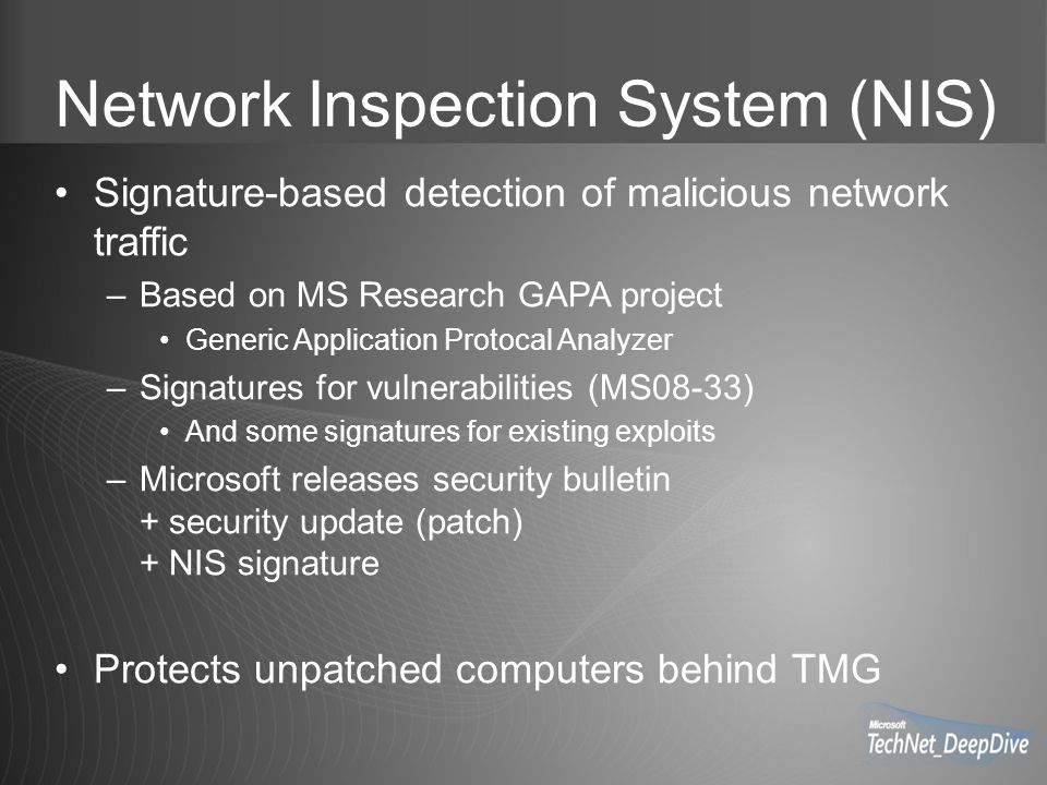 Network Inspection System (NIS) Signature-based detection of malicious network traffic –Based on MS Research GAPA project Generic Application Protocal Analyzer –Signatures for vulnerabilities (MS08-33) And some signatures for existing exploits –Microsoft releases security bulletin + security update (patch) + NIS signature Protects unpatched computers behind TMG