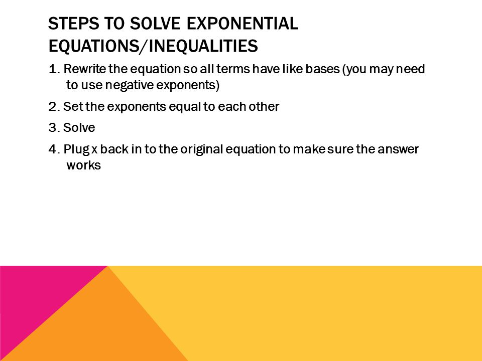 STEPS TO SOLVE EXPONENTIAL EQUATIONS/INEQUALITIES 1. Rewrite the equation so all terms have like bases (you may need to use negative exponents) 2. Set