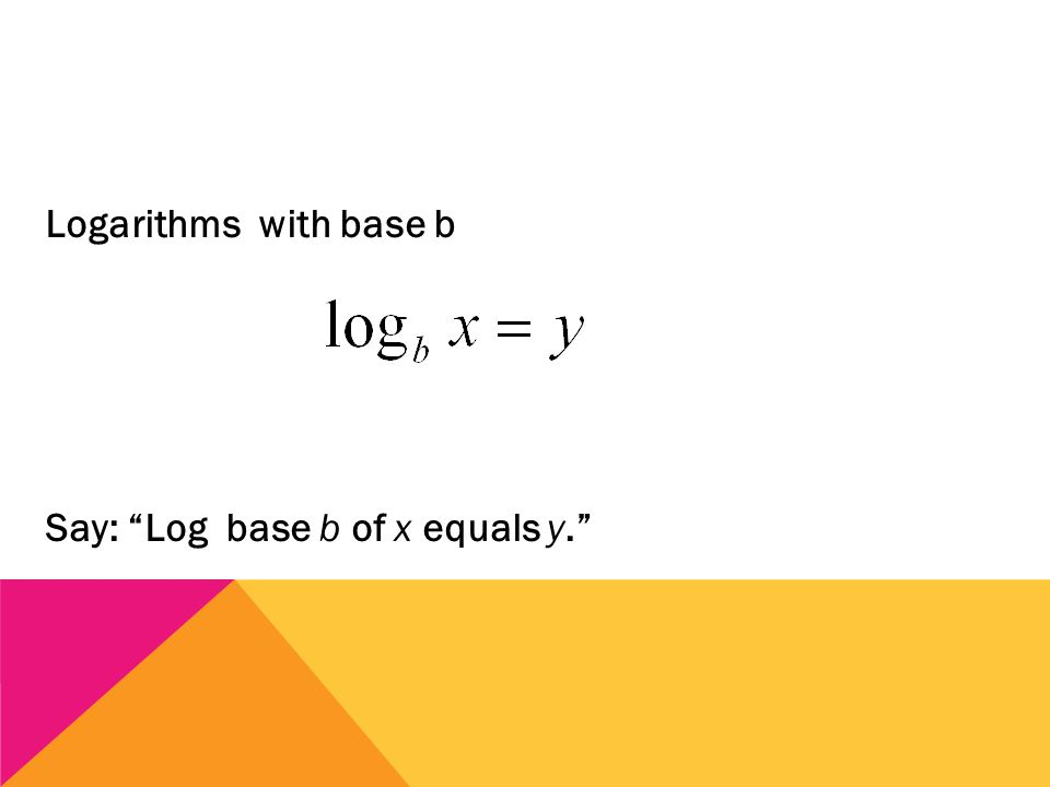 Logarithms with base b Say: Log base b of x equals y.