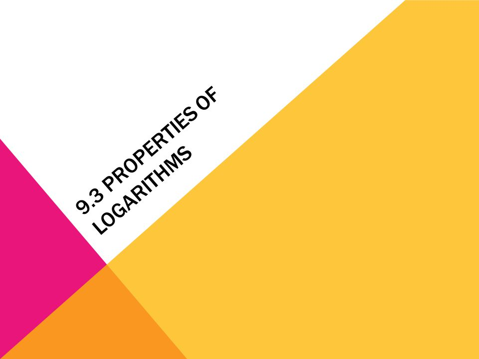 9.3 PROPERTIES OF LOGARITHMS