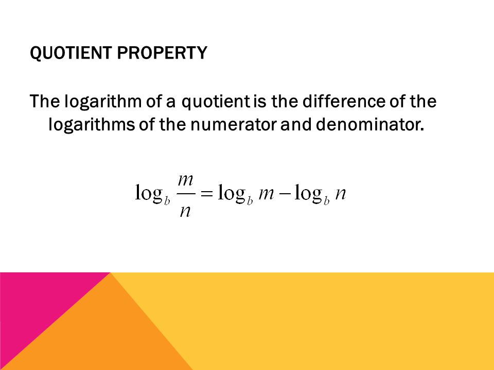 QUOTIENT PROPERTY The logarithm of a quotient is the difference of the logarithms of the numerator and denominator.