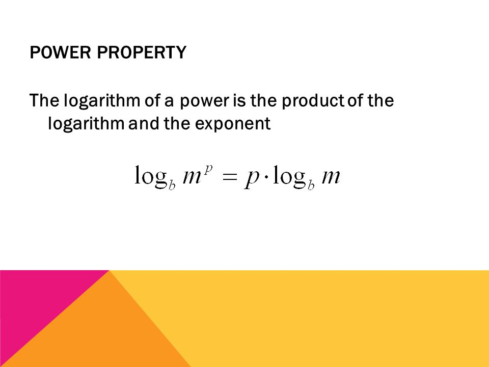 POWER PROPERTY The logarithm of a power is the product of the logarithm and the exponent