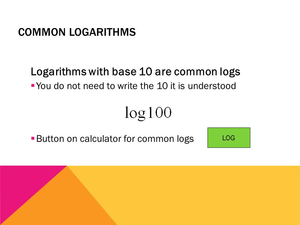 COMMON LOGARITHMS Logarithms with base 10 are common logs  You do not need to write the 10 it is understood  Button on calculator for common logs LO