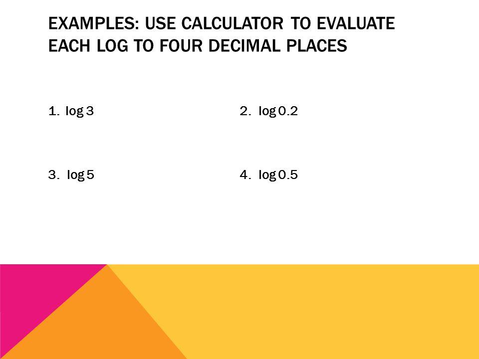 EXAMPLES: USE CALCULATOR TO EVALUATE EACH LOG TO FOUR DECIMAL PLACES 1. log 32. log 0.2 3. log 54. log 0.5
