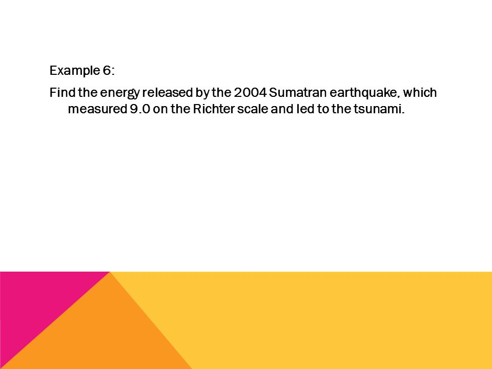 Example 6: Find the energy released by the 2004 Sumatran earthquake, which measured 9.0 on the Richter scale and led to the tsunami.