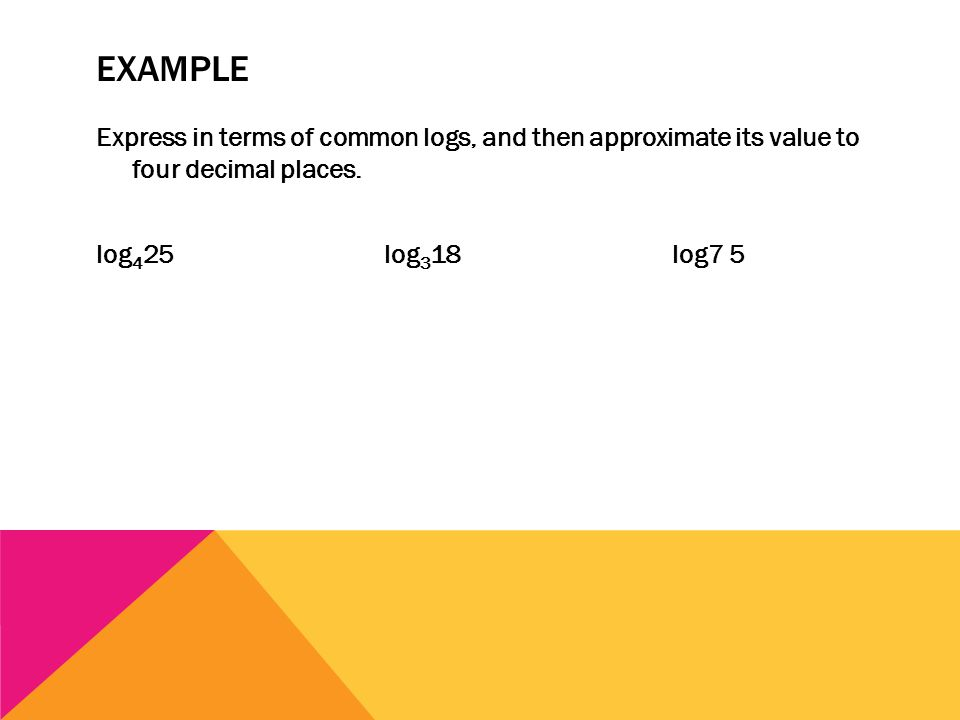 EXAMPLE Express in terms of common logs, and then approximate its value to four decimal places. log 4 25log 3 18 log7 5