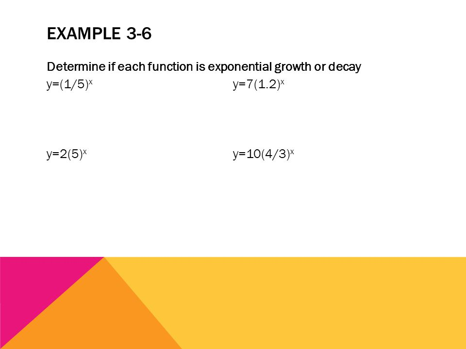 EXAMPLE 3-6 Determine if each function is exponential growth or decay y=(1/5) x y=7(1.2) x y=2(5) x y=10(4/3) x