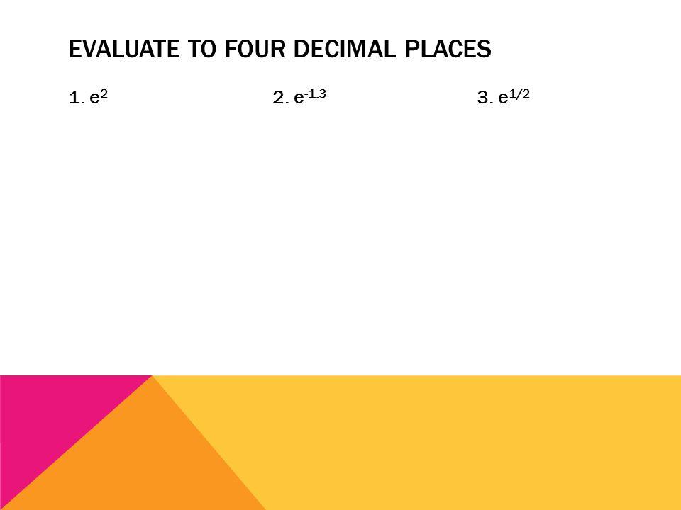 EVALUATE TO FOUR DECIMAL PLACES 1. e 2 2. e -1.3 3. e 1/2