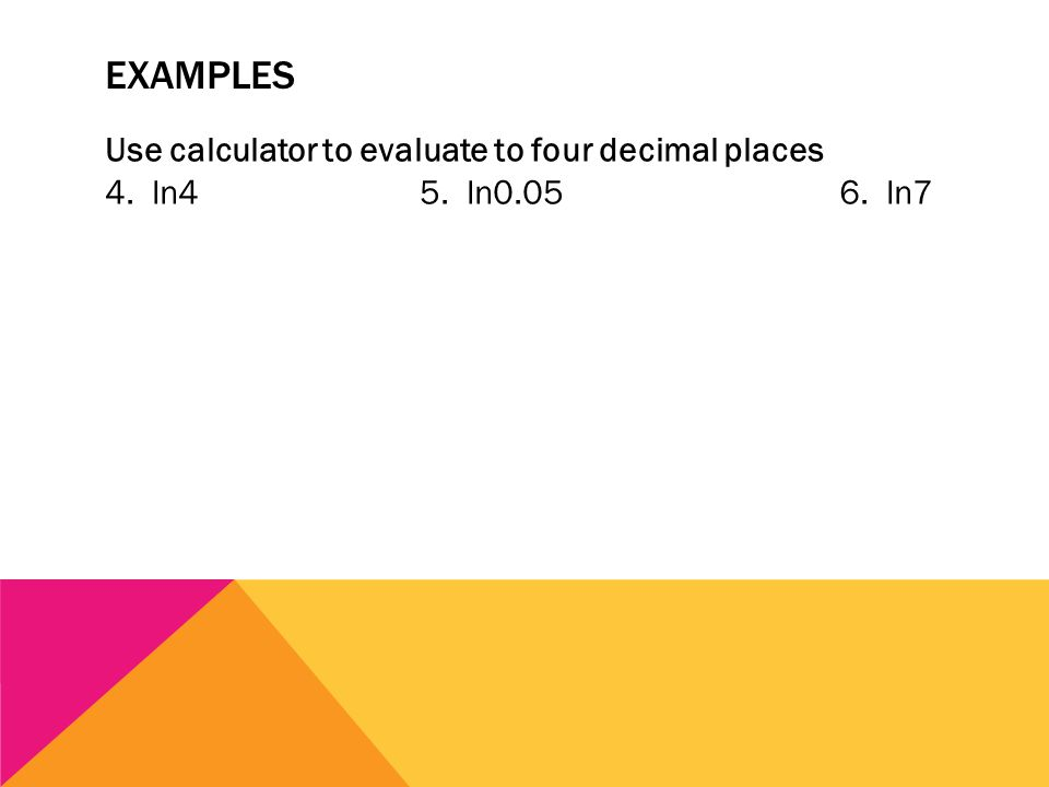 EXAMPLES Use calculator to evaluate to four decimal places 4. ln45. ln0.056. ln7
