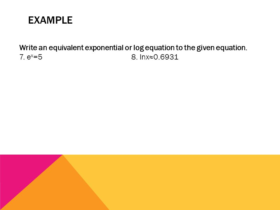 EXAMPLE Write an equivalent exponential or log equation to the given equation. 7. e x =58. lnx≈0.6931