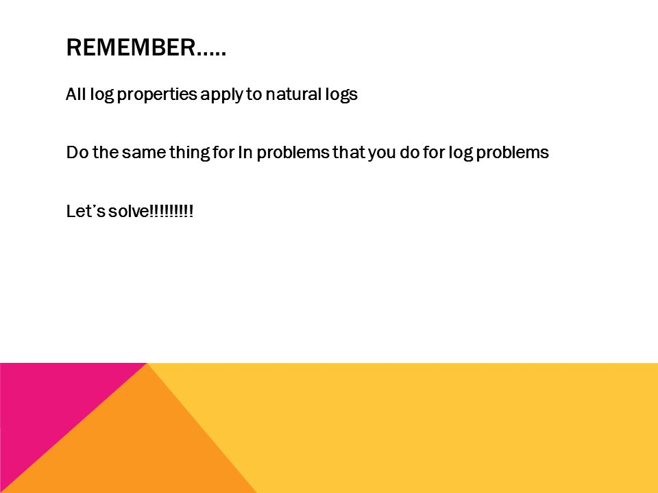 REMEMBER….. All log properties apply to natural logs Do the same thing for ln problems that you do for log problems Let's solve!!!!!!!!!