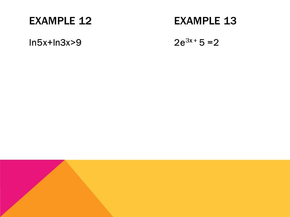 EXAMPLE 12EXAMPLE 13 ln5x+ln3x>92e 3x + 5 =2