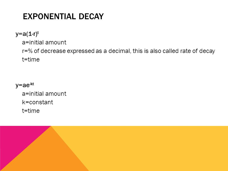 EXPONENTIAL DECAY y=a(1-r) t a=initial amount r=% of decrease expressed as a decimal, this is also called rate of decay t=time y=ae -kt a=initial amount k=constant t=time