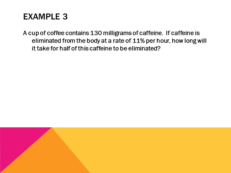 EXAMPLE 3 A cup of coffee contains 130 milligrams of caffeine. If caffeine is eliminated from the body at a rate of 11% per hour, how long will it tak