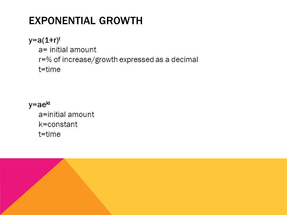 EXPONENTIAL GROWTH y=a(1+r) t a= initial amount r=% of increase/growth expressed as a decimal t=time y=ae kt a=initial amount k=constant t=time