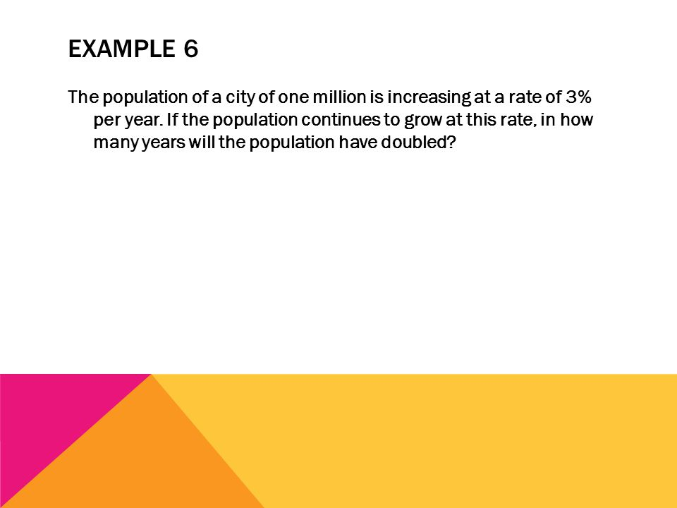 EXAMPLE 6 The population of a city of one million is increasing at a rate of 3% per year. If the population continues to grow at this rate, in how man