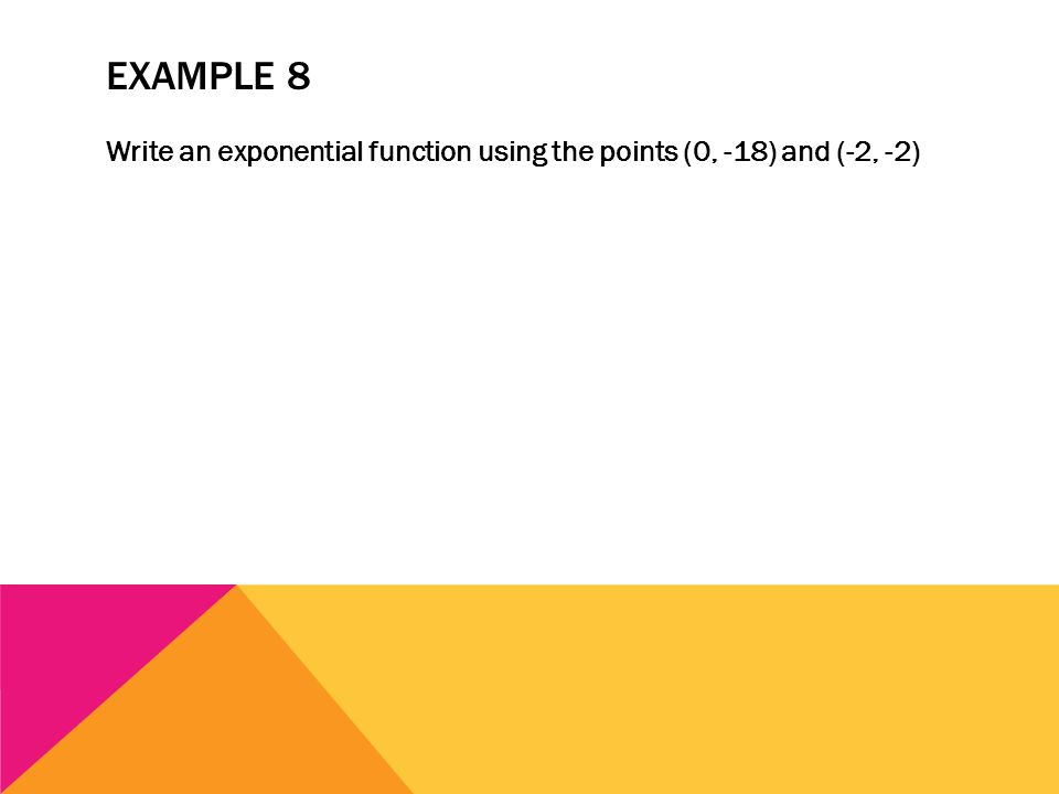 EXAMPLE 8 Write an exponential function using the points (0, -18) and (-2, -2)